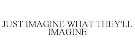 JUST IMAGINE WHAT THEY'LL IMAGINE