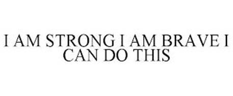 I AM STRONG I AM BRAVE I CAN DO THIS