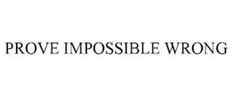 PROVE IMPOSSIBLE WRONG