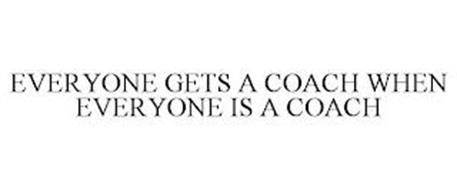 EVERYONE GETS A COACH WHEN EVERYONE IS A COACH