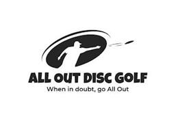 ALL OUT DISC GOLF WHEN IN DOUBT, GO ALL OUT
