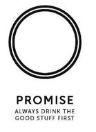 PROMISE ALWAYS DRINK THE GOOD STUFF FIRST