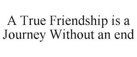 A TRUE FRIENDSHIP IS A JOURNEY WITHOUT AN END