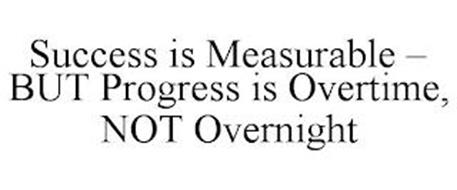 SUCCESS IS MEASURABLE - BUT PROGRESS IS OVERTIME, NOT OVERNIGHT