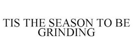 TIS THE SEASON TO BE GRINDING