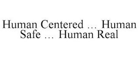 HUMAN CENTERED ... HUMAN SAFE ... HUMAN REAL