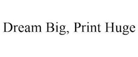 DREAM BIG, PRINT HUGE