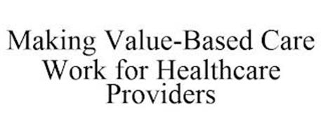 MAKING VALUE-BASED CARE WORK FOR HEALTHCARE PROVIDERS