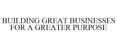BUILDING GREAT BUSINESSES FOR A GREATER PURPOSE
