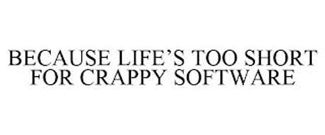 BECAUSE LIFE'S TOO SHORT FOR CRAPPY SOFTWARE