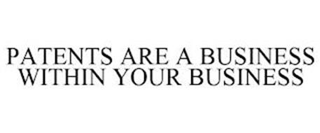 PATENTS ARE A BUSINESS WITHIN YOUR BUSINESS