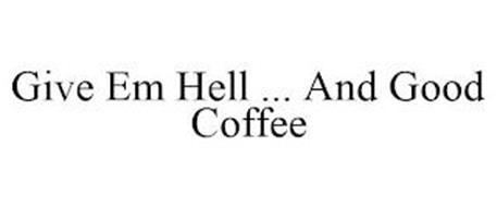 GIVE EM HELL ... AND GOOD COFFEE