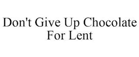 DON'T GIVE UP CHOCOLATE FOR LENT