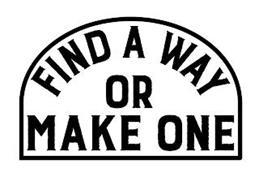 FIND A WAY OR MAKE ONE
