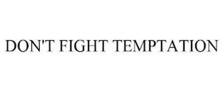 DON'T FIGHT TEMPTATION