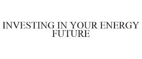 INVESTING IN YOUR ENERGY FUTURE