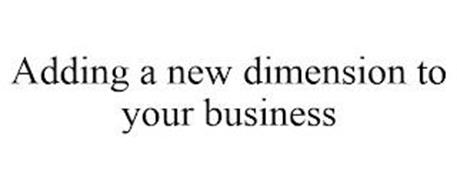 ADDING A NEW DIMENSION TO YOUR BUSINESS
