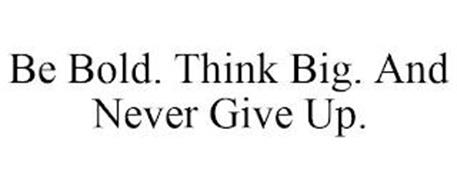 BE BOLD. THINK BIG. AND NEVER GIVE UP.