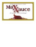 MAXXAUCE MAXX OUT ON FLAVOR & TASTE IT'S GREAT... ON EVERYTHING!