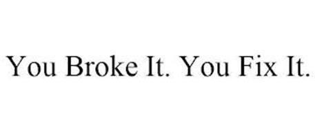YOU BROKE IT. YOU FIX IT.