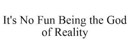 IT'S NO FUN BEING THE GOD OF REALITY