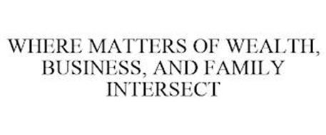 WHERE MATTERS OF WEALTH, BUSINESS, AND FAMILY INTERSECT