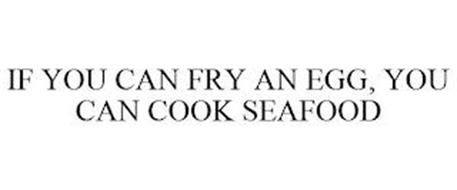 IF YOU CAN FRY AN EGG, YOU CAN COOK SEAFOOD