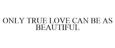 ONLY TRUE LOVE CAN BE AS BEAUTIFUL