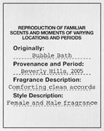 REPRODUCTION OF FAMILIAR SCENTS AND MOMENTS OF VARYING LOCATIONS AND PERIODS ORIGINALLY: BUBBLE BATH PROVENANCE AND PERIOD: BEVERLY HILLS, 2005 FRAGRANCE DESCRIPTION: COMFORTING CLEAN ACCORDS STYLE DESCRIPTION: FEMALE AND MALE FRAGRANCE