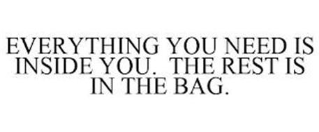 EVERYTHING YOU NEED IS INSIDE YOU. THE REST IS IN THE BAG.