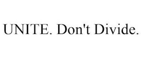 UNITE. DON'T DIVIDE.