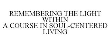 REMEMBERING THE LIGHT WITHIN A COURSE IN SOUL-CENTERED LIVING