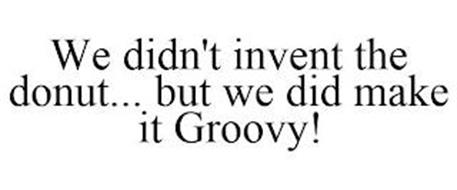 WE DIDN'T INVENT THE DONUT... BUT WE DID MAKE IT GROOVY!
