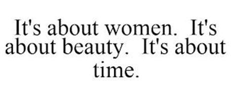IT'S ABOUT WOMEN. IT'S ABOUT BEAUTY. IT'S ABOUT TIME.