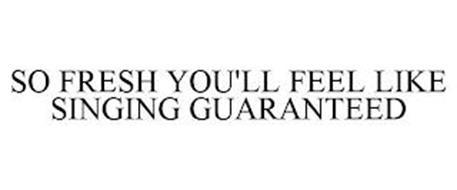 SO FRESH YOU'LL FEEL LIKE SINGING GUARANTEED