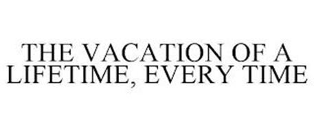 THE VACATION OF A LIFETIME, EVERY TIME