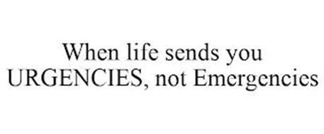 WHEN LIFE SENDS YOU URGENCIES, NOT EMERGENCIES