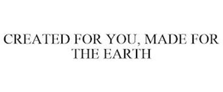 CREATED FOR YOU, MADE FOR THE EARTH