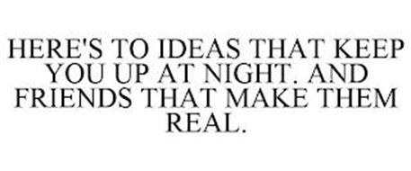HERE'S TO IDEAS THAT KEEP YOU UP AT NIGHT. AND FRIENDS THAT MAKE THEM REAL.