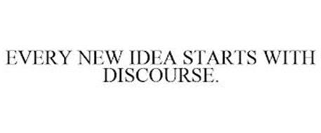 EVERY NEW IDEA STARTS WITH DISCOURSE.