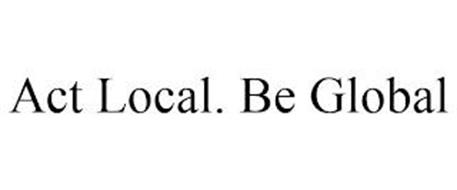 ACT LOCAL. BE GLOBAL