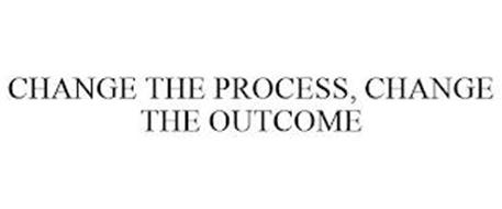 CHANGE THE PROCESS, CHANGE THE OUTCOME