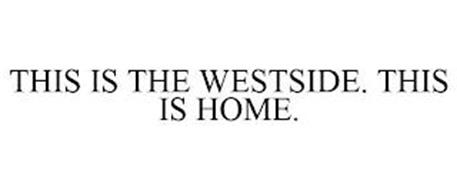 THIS IS THE WESTSIDE. THIS IS HOME.