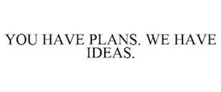 YOU HAVE PLANS. WE HAVE IDEAS.