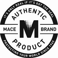 IT'S ONLY REAL IF IT'S GOT THE SEAL AUTHENTIC MACE M BRAND PRODUCT PROTECTING YOUR WORLD SINCE 1965