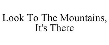 LOOK TO THE MOUNTAINS, IT'S THERE
