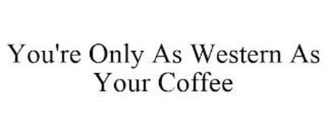YOU'RE ONLY AS WESTERN AS YOUR COFFEE