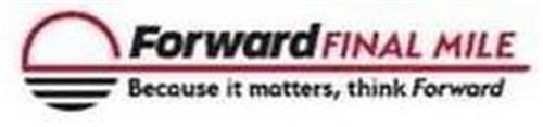 FORWARD FINAL MILE BECAUSE IT MATTERS, THINK FORWARD