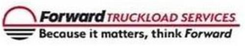 FORWARD TRUCKLOAD SERVICES BECAUSE IT MATTERS, THINK FORWARD
