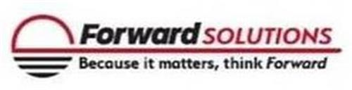 FORWARD SOLUTIONS BECAUSE IT MATTERS, THINK FORWARD